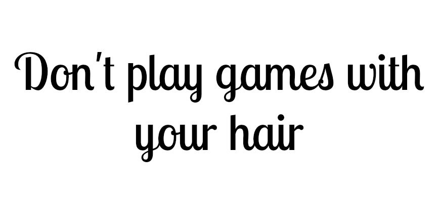 Don't play games with your hair