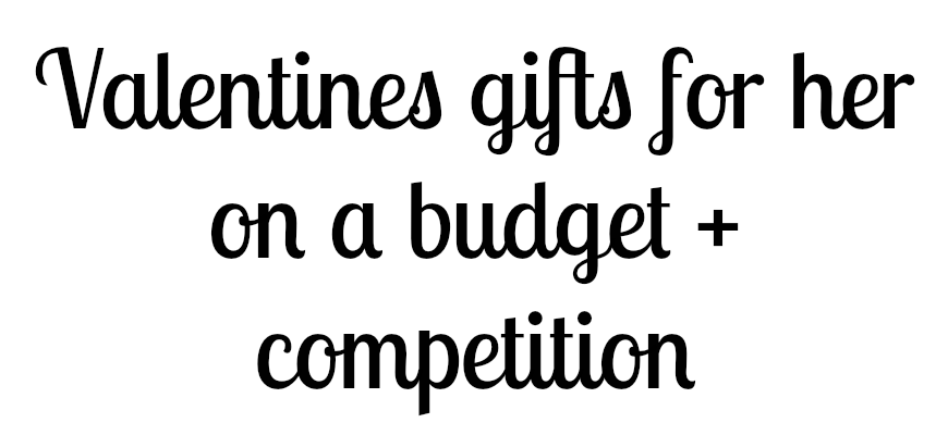 Valentines gifts for her on a budget + competition