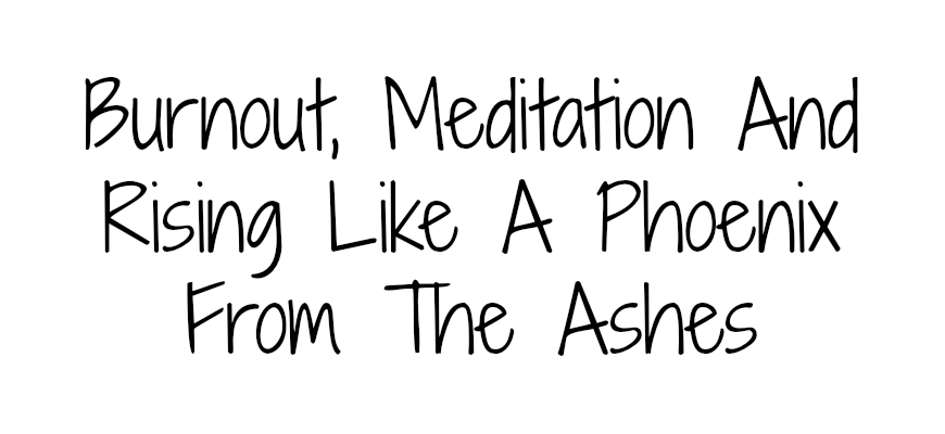 Burnout, Meditation And Rising Like A Phoenix From The Ashes