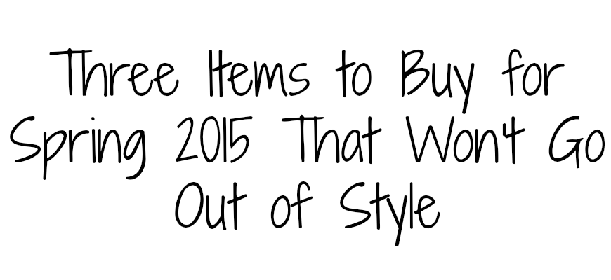Three Items to Buy for Spring 2015 That Won't Go Out of Style
