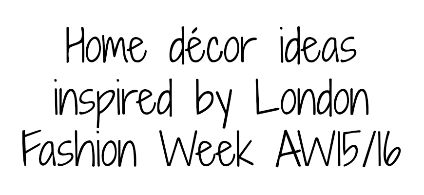 Home décor ideas inspired by London Fashion Week AW1516
