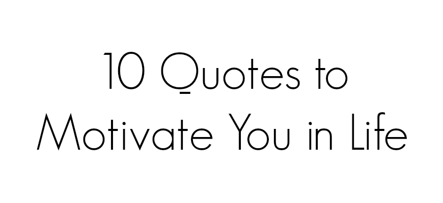 10 Quotes to Motivate You in Life