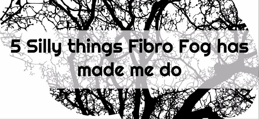 5 Silly things Fibro Fog has made me do