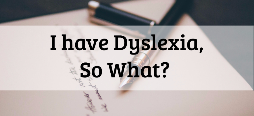 I have Dyslexia, So What?