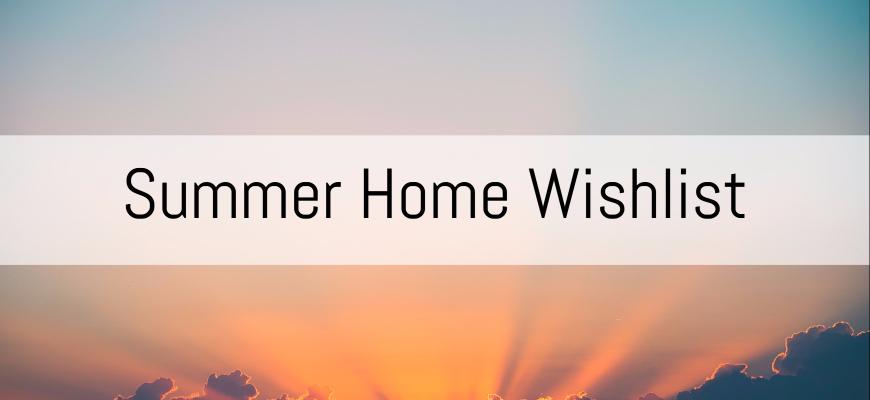 Summer Home Wishlist
