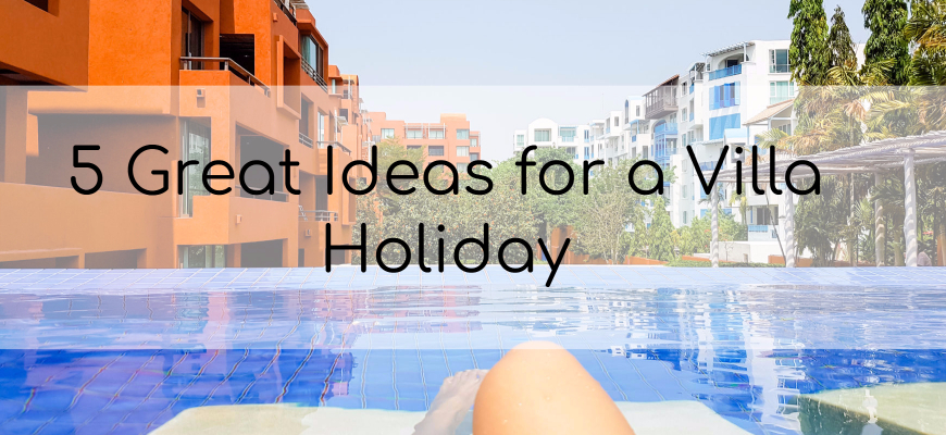 5 Great Ideas for a Villa Holiday