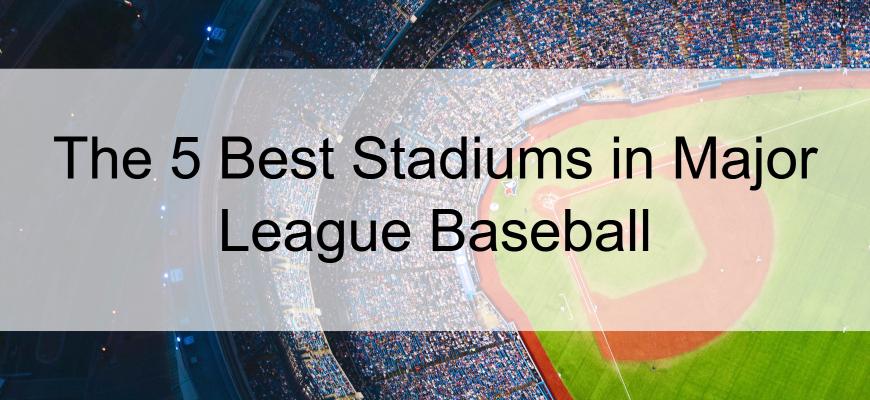 The 5 Best Stadiums in Major League Baseball