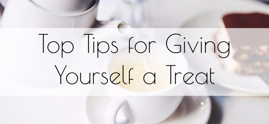 Top Tips for Giving Yourself a Treat