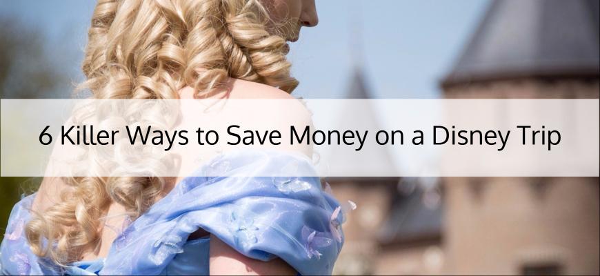 6 Killer Ways to Save Money on a Disney Trip