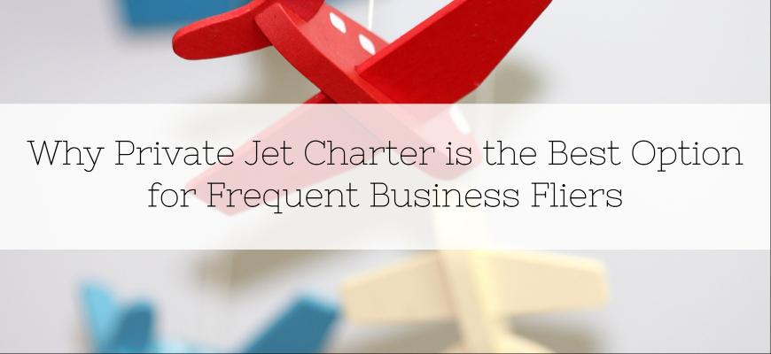 Why Private Jet Charter is the Best Option for Frequent Business Fliers