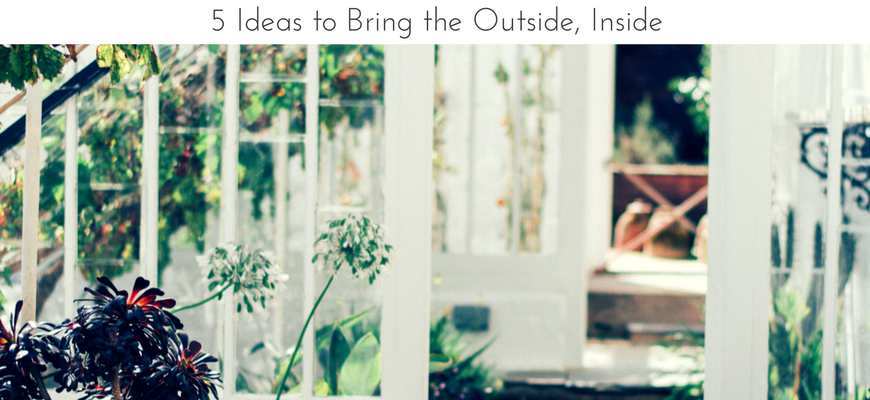 5 Ideas to Bring the Outside, Inside