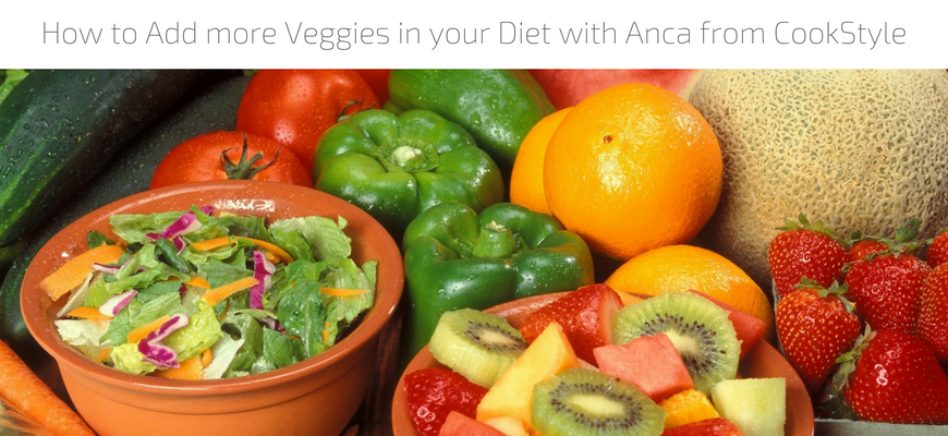 How to Add more Veggies in your Diet with Anca from CookStyle