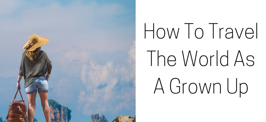 How To Travel The World As A Grown Up