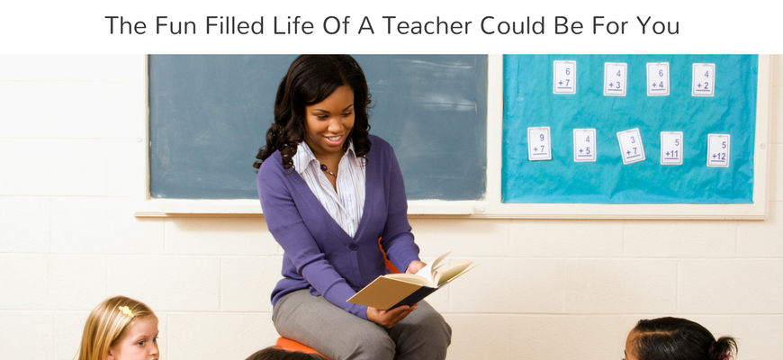 The Fun Filled Life Of A Teacher Could Be For You